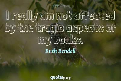 Photo Quote of I really am not affected by the tragic aspects of my books.