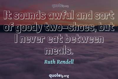 Photo Quote of It sounds awful and sort of goody two-shoes, but I never eat between meals.
