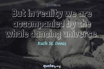 Photo Quote of But in reality we are accompanied by the whole dancing universe.