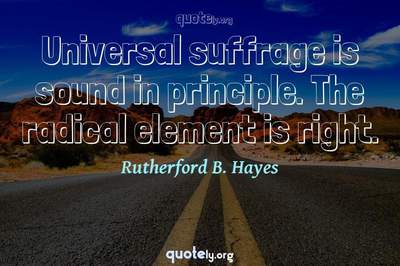Photo Quote of Universal suffrage is sound in principle. The radical element is right.