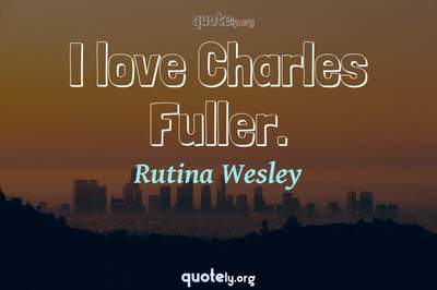 Photo Quote of I love Charles Fuller.