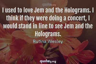 Photo Quote of I used to love Jem and the Holograms. I think if they were doing a concert, I would stand in line to see Jem and the Holograms.