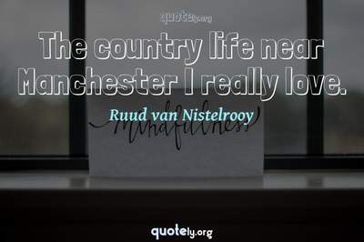 Photo Quote of The country life near Manchester I really love.