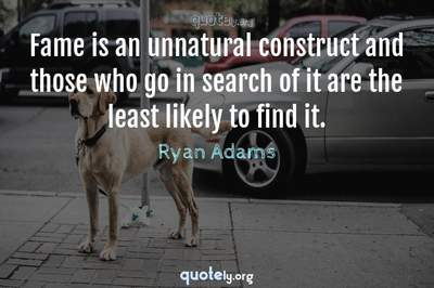 Photo Quote of Fame is an unnatural construct and those who go in search of it are the least likely to find it.
