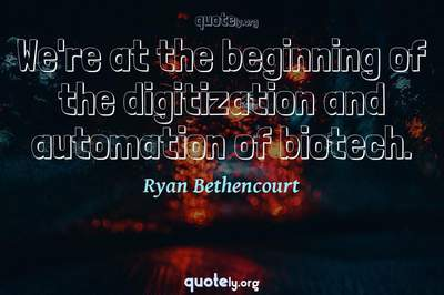 Photo Quote of We're at the beginning of the digitization and automation of biotech.