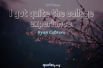 Photo Quote of I got quite the college experience.