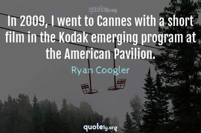 Photo Quote of In 2009, I went to Cannes with a short film in the Kodak emerging program at the American Pavilion.
