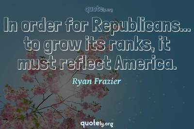 Photo Quote of In order for Republicans... to grow its ranks, it must reflect America.