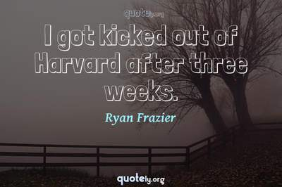 Photo Quote of I got kicked out of Harvard after three weeks.