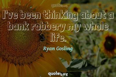 Photo Quote of I've been thinking about a bank robbery my whole life.