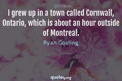 Photo Quote of I grew up in a town called Cornwall, Ontario, which is about an hour outside of Montreal.