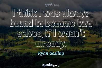 Photo Quote of I think I was always bound to become two selves, if I wasn't already.