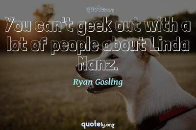 Photo Quote of You can't geek out with a lot of people about Linda Manz.