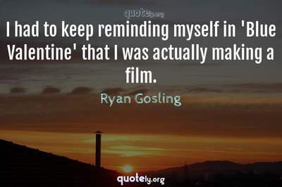 Photo Quote of I had to keep reminding myself in 'Blue Valentine' that I was actually making a film.