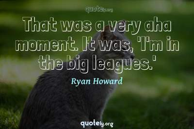 Photo Quote of That was a very aha moment. It was, 'I'm in the big leagues.'
