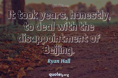 Photo Quote of It took years, honestly, to deal with the disappointment of Beijing.