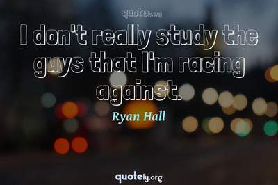 Photo Quote of I don't really study the guys that I'm racing against.