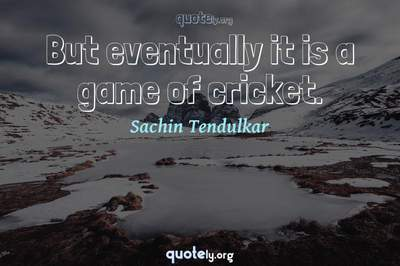 Photo Quote of But eventually it is a game of cricket.
