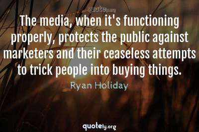 Photo Quote of The media, when it's functioning properly, protects the public against marketers and their ceaseless attempts to trick people into buying things.