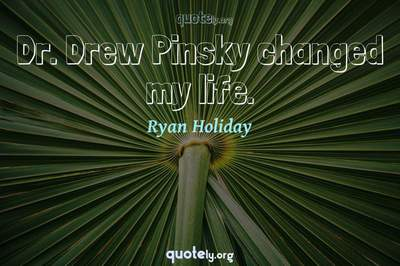 Photo Quote of Dr. Drew Pinsky changed my life.