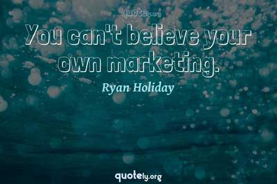 Photo Quote of You can't believe your own marketing.