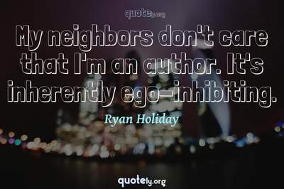 Photo Quote of My neighbors don't care that I'm an author. It's inherently ego-inhibiting.
