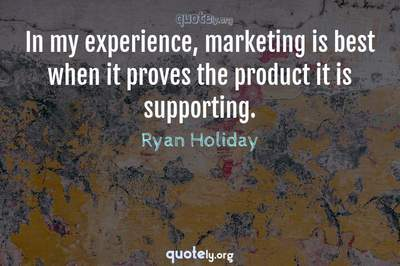 Photo Quote of In my experience, marketing is best when it proves the product it is supporting.