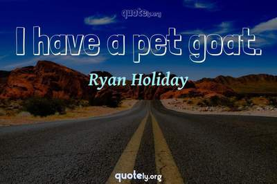 Photo Quote of I have a pet goat.
