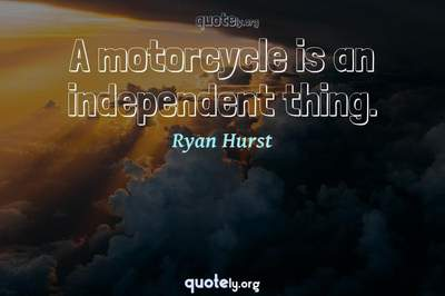 Photo Quote of A motorcycle is an independent thing.