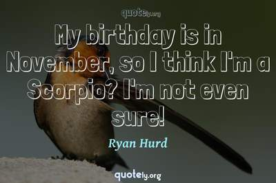 Photo Quote of My birthday is in November, so I think I'm a Scorpio? I'm not even sure!