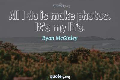 Photo Quote of All I do is make photos. It's my life.