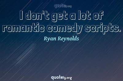 Photo Quote of I don't get a lot of romantic comedy scripts.