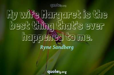 Photo Quote of My wife Margaret is the best thing that's ever happened to me.