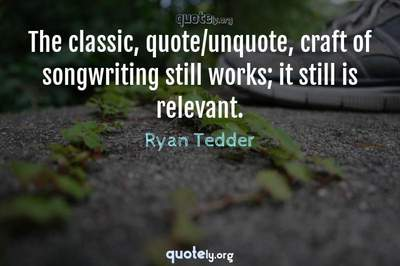 Photo Quote of The classic, quote/unquote, craft of songwriting still works; it still is relevant.