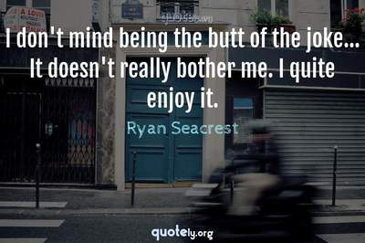 Photo Quote of I don't mind being the butt of the joke... It doesn't really bother me. I quite enjoy it.