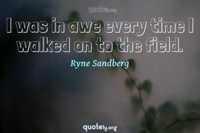 Photo Quote of I was in awe every time I walked on to the field.