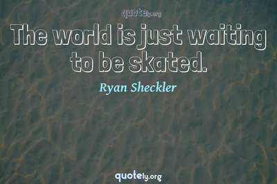 Photo Quote of The world is just waiting to be skated.