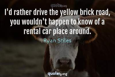 Photo Quote of I'd rather drive the yellow brick road, you wouldn't happen to know of a rental car place around.