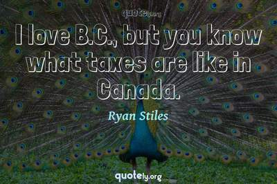 Photo Quote of I love B.C., but you know what taxes are like in Canada.