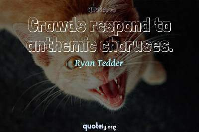 Photo Quote of Crowds respond to anthemic choruses.