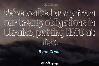 Photo Quote of We've walked away from our treaty obligations in Ukraine, putting NATO at risk.