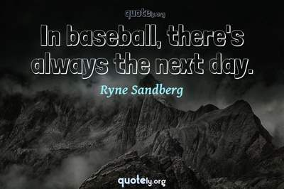 Photo Quote of In baseball, there's always the next day.