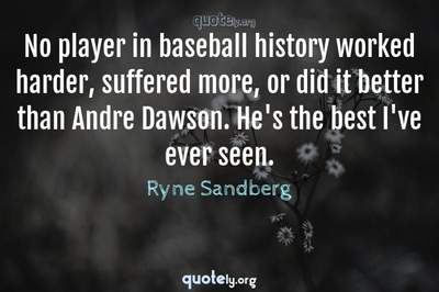 Photo Quote of No player in baseball history worked harder, suffered more, or did it better than Andre Dawson. He's the best I've ever seen.