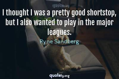 Photo Quote of I thought I was a pretty good shortstop, but I also wanted to play in the major leagues.