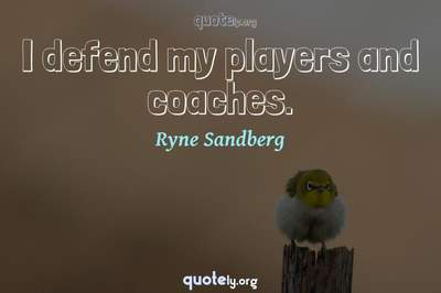 Photo Quote of I defend my players and coaches.