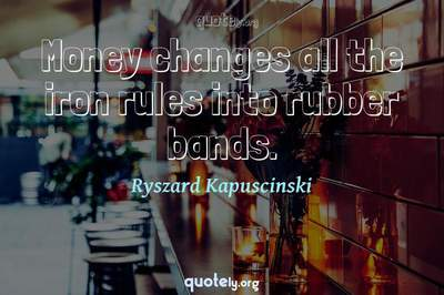 Photo Quote of Money changes all the iron rules into rubber bands.