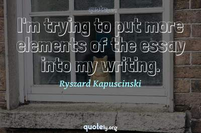 Photo Quote of I'm trying to put more elements of the essay into my writing.