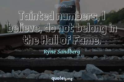 Photo Quote of Tainted numbers, I believe, do not belong in the Hall of Fame.