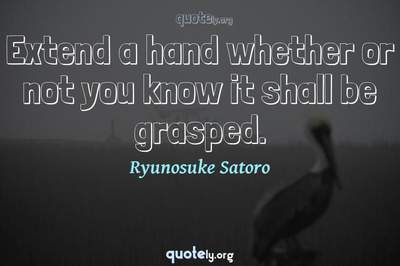 Photo Quote of Extend a hand whether or not you know it shall be grasped.