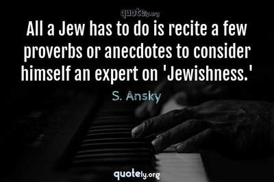 Photo Quote of All a Jew has to do is recite a few proverbs or anecdotes to consider himself an expert on 'Jewishness.'